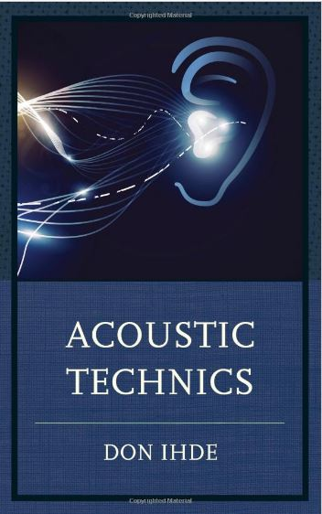 Acoustic Technics (Postphenomenology and the Philosophy of Technology) by Don Ihde
