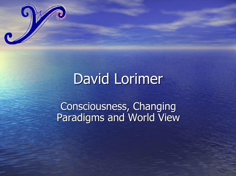 David Lorimer - Consciousness, Changing Paradigms and World Views