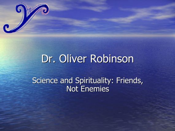 Dr. Oliver Robinson - Science and Spirituality: Friends, Not Enemies