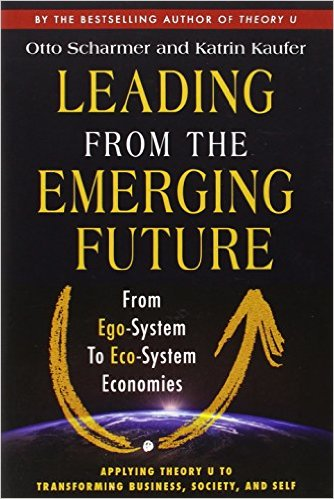Leading from the Emerging Future: From Ego-System to Eco-System Economies by Otto Scharmer (