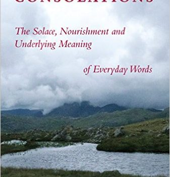 Consolations: The Solace, Nourishment, and the Underlying Meaning of Everyday Words by David Whyte