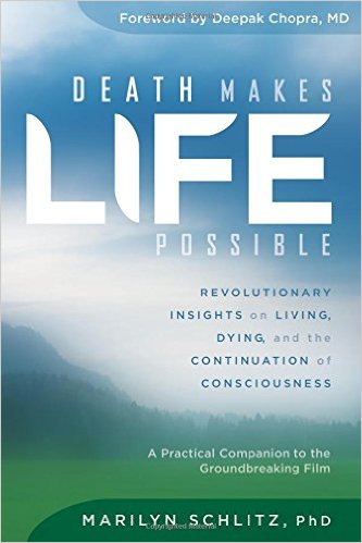 Death Makes Life Possible: Revolutionary Insights on Living, Dying, and the Continuation of Consciousness by Marilyn Schlitz