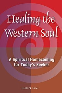Healing the Western Soul: A Spiritual Homecoming for Today's Seeker by Judith S. Miller