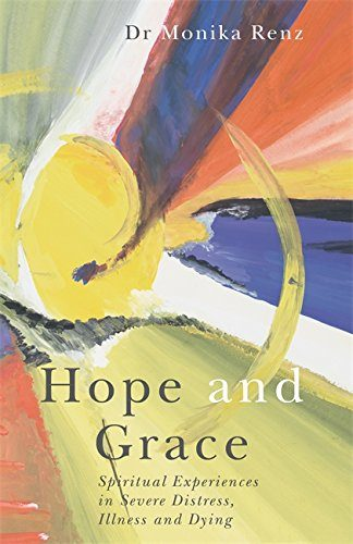 Hope and Grace: Spiritual Experiences in Severe Distress, Illness and Dying by Monika Renz