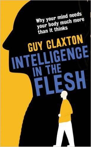 Intelligence in the Flesh: Why Your Mind Needs Your Body Much More Than it Thinks by Guy Claxton