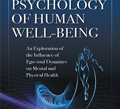 A New Psychology of Human Well - Being: An Exploration of the Influence of Ego - Soul Dynamics On Mental and Physical Health by Richard Barrett