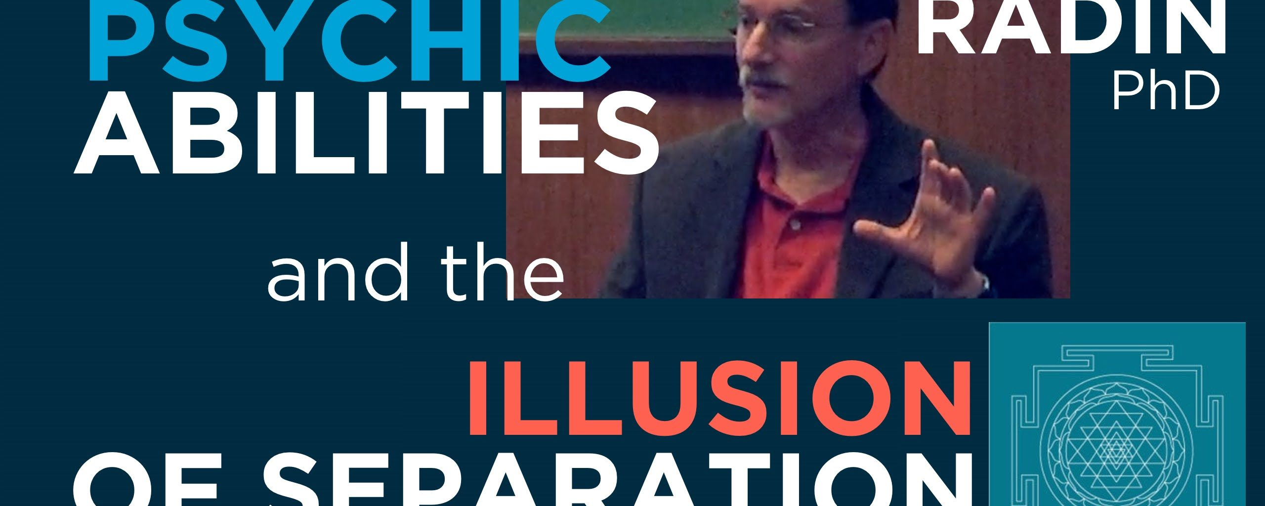Psychic Abilities and the Illusion of Separation – Dean Radin PhD